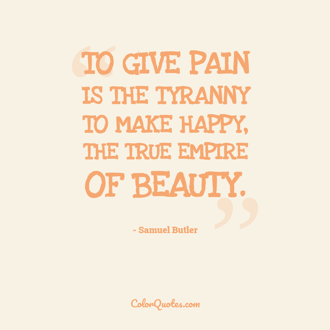 To give pain is the tyranny to make happy, the true empire of beauty.