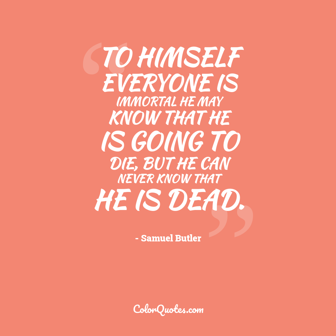 To himself everyone is immortal he may know that he is going to die, but he can never know that he is dead.