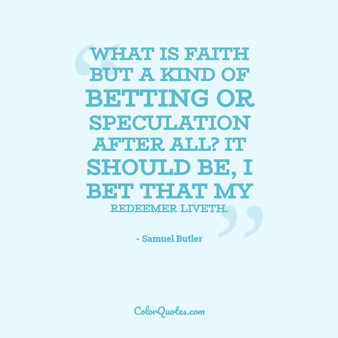What is faith but a kind of betting or speculation after all? It should be, I bet that my Redeemer liveth.