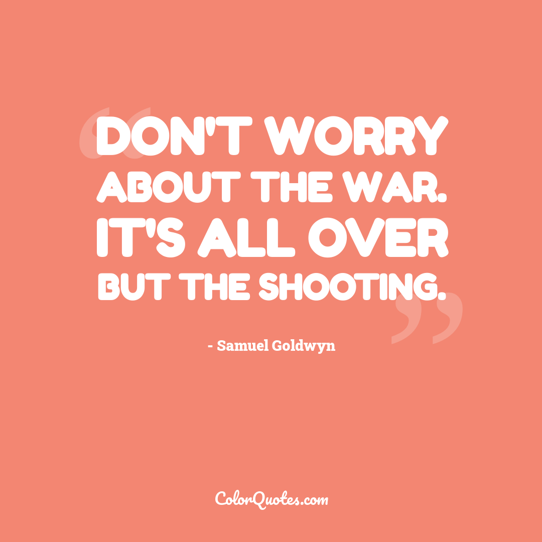 Don't worry about the war. It's all over but the shooting.
