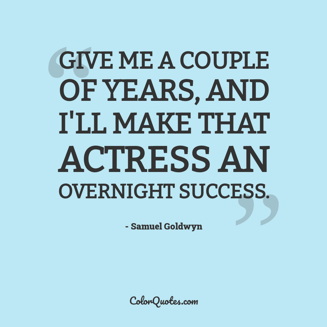 Give me a couple of years, and I'll make that actress an overnight success.