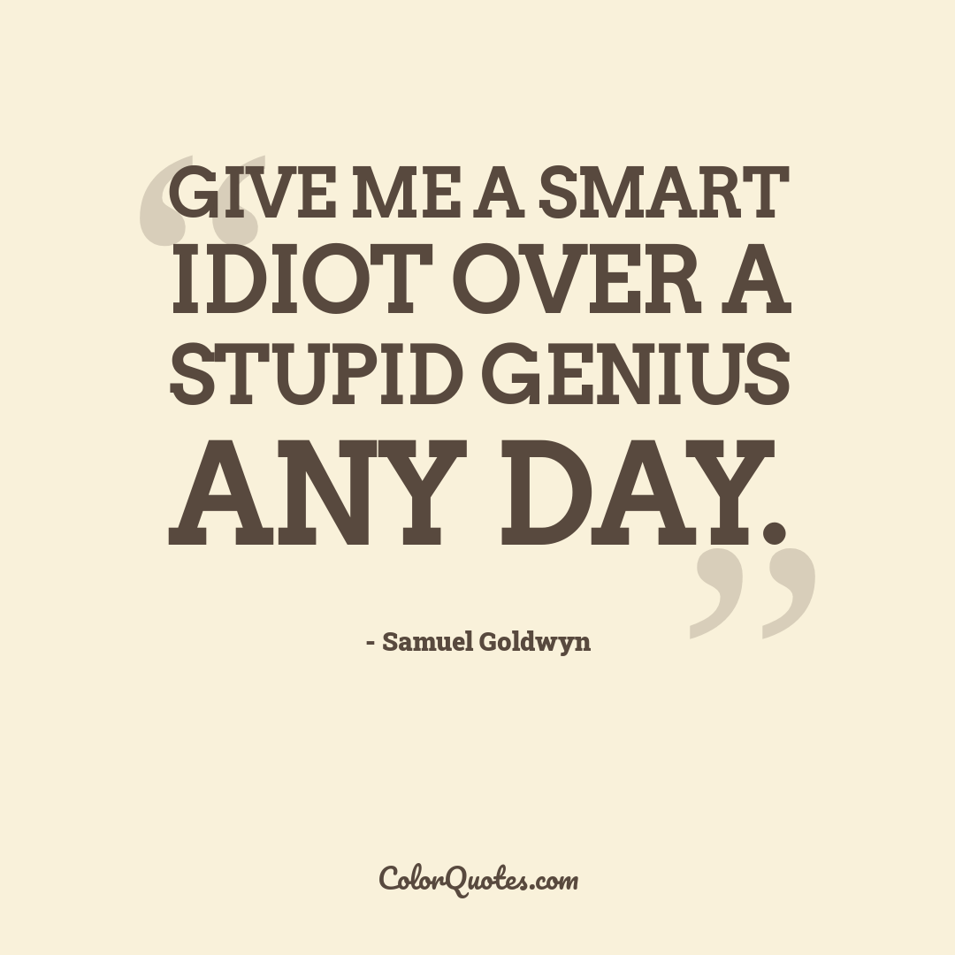 Give me a smart idiot over a stupid genius any day.