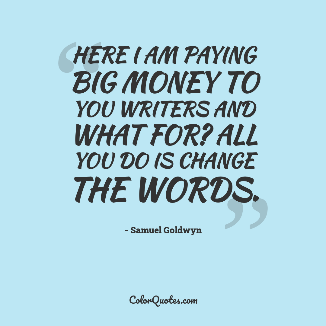 Here I am paying big money to you writers and what for? All you do is change the words.