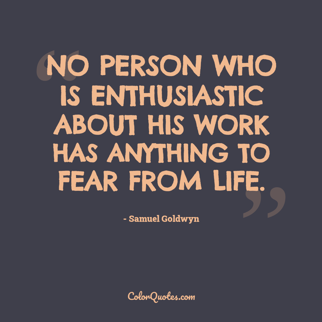 No person who is enthusiastic about his work has anything to fear from life.