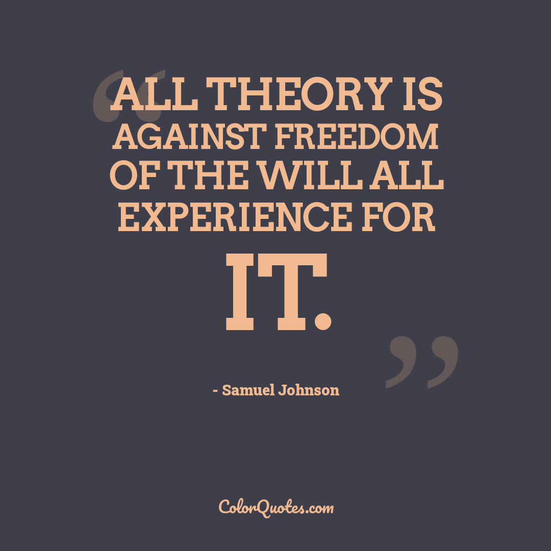 All theory is against freedom of the will all experience for it.