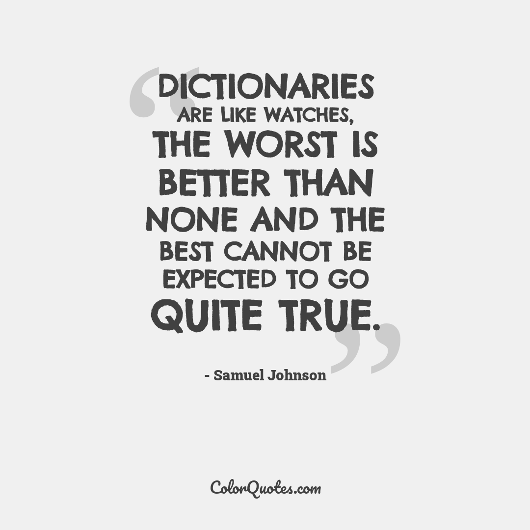 Dictionaries are like watches, the worst is better than none and the best cannot be expected to go quite true.