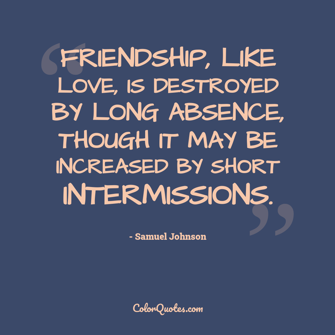 Friendship, like love, is destroyed by long absence, though it may be increased by short intermissions.