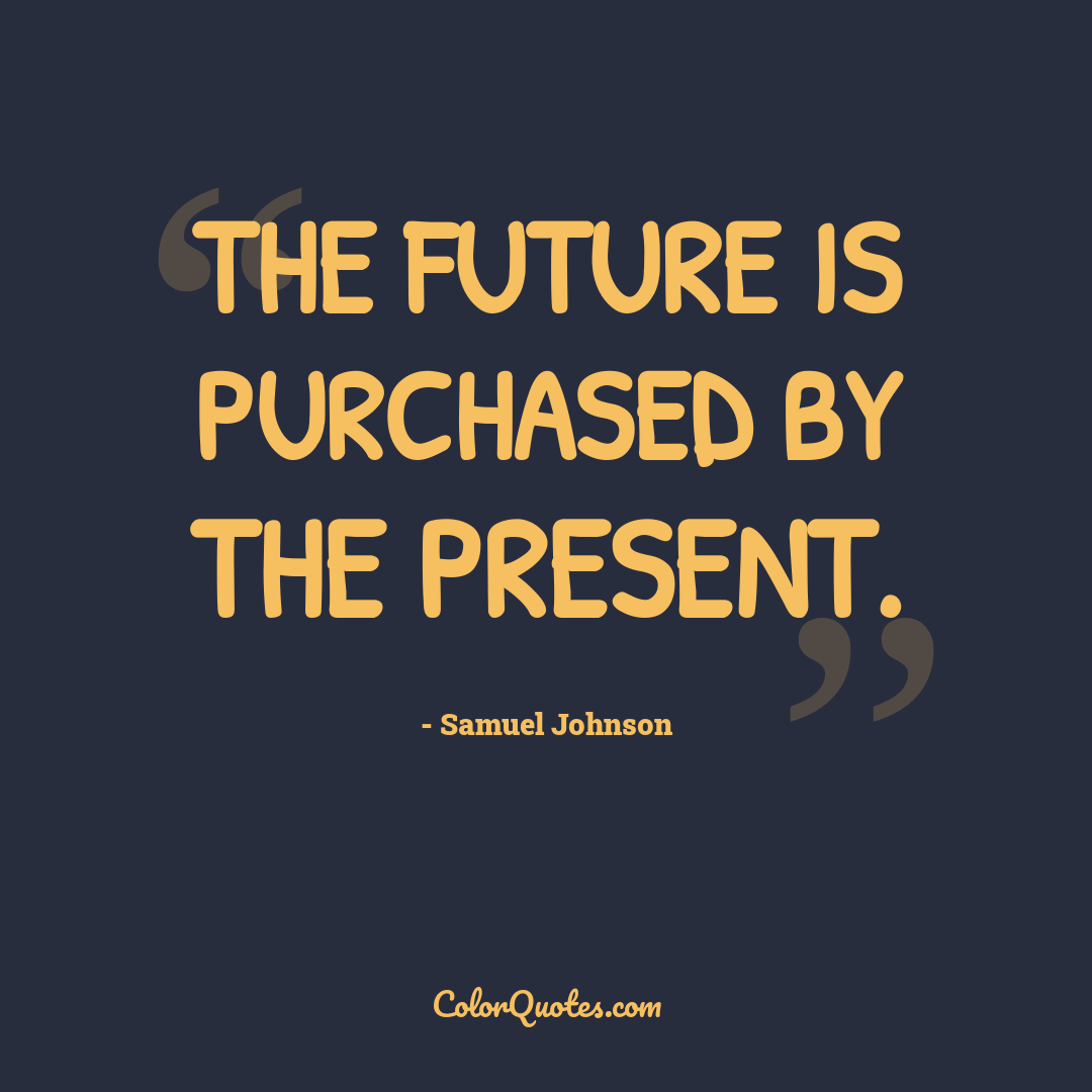 The future is purchased by the present.