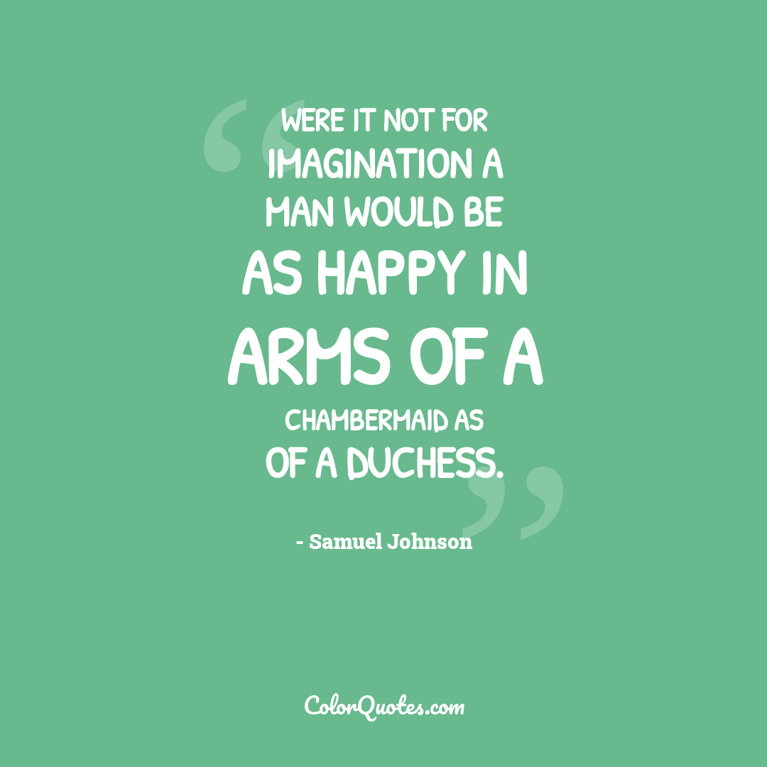 Were it not for imagination a man would be as happy in arms of a chambermaid as of a duchess.
