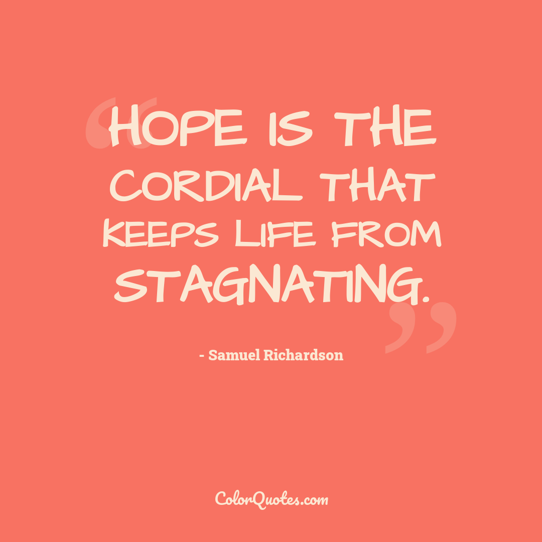 Hope is the cordial that keeps life from stagnating.