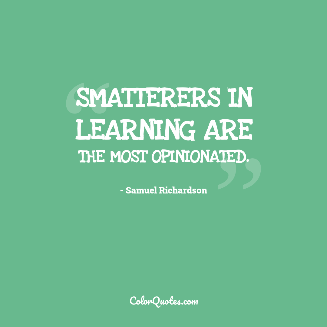 Smatterers in learning are the most opinionated.