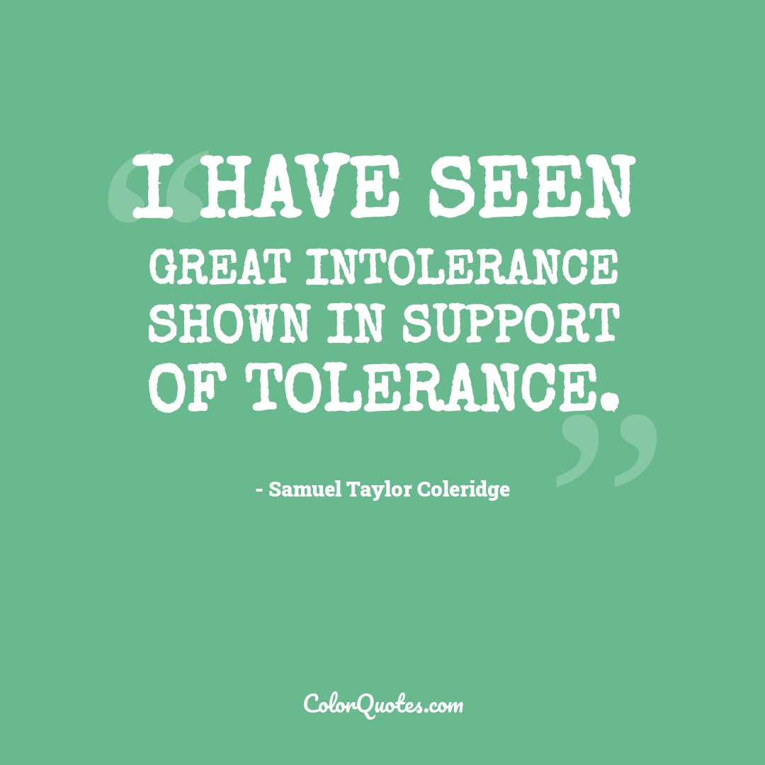 I have seen great intolerance shown in support of tolerance.