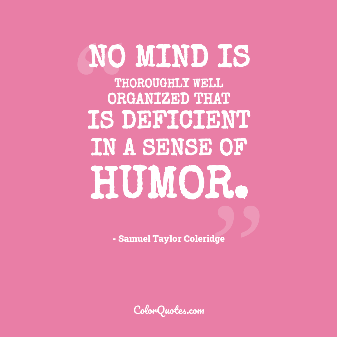 No mind is thoroughly well organized that is deficient in a sense of humor.