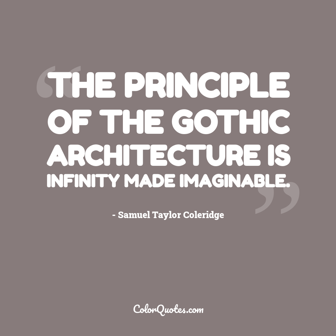 The principle of the Gothic architecture is infinity made imaginable.