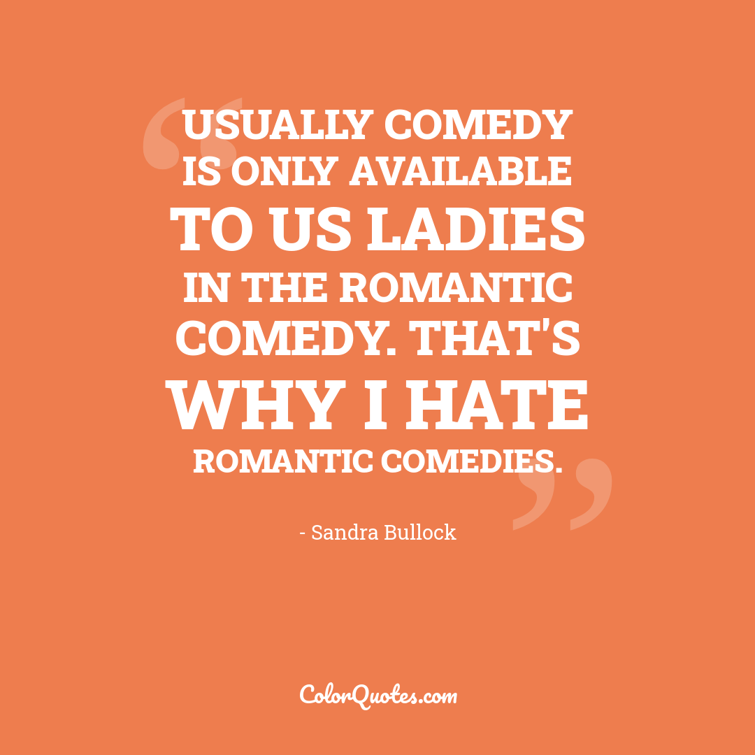 Usually comedy is only available to us ladies in the romantic comedy. That's why I hate romantic comedies.