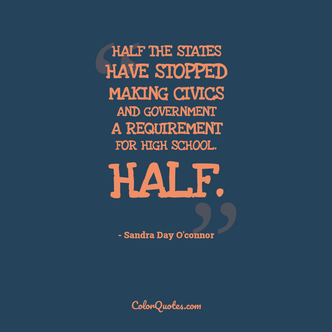 Half the states have stopped making civics and government a requirement for high school. Half. by Sandra Day O'Connor