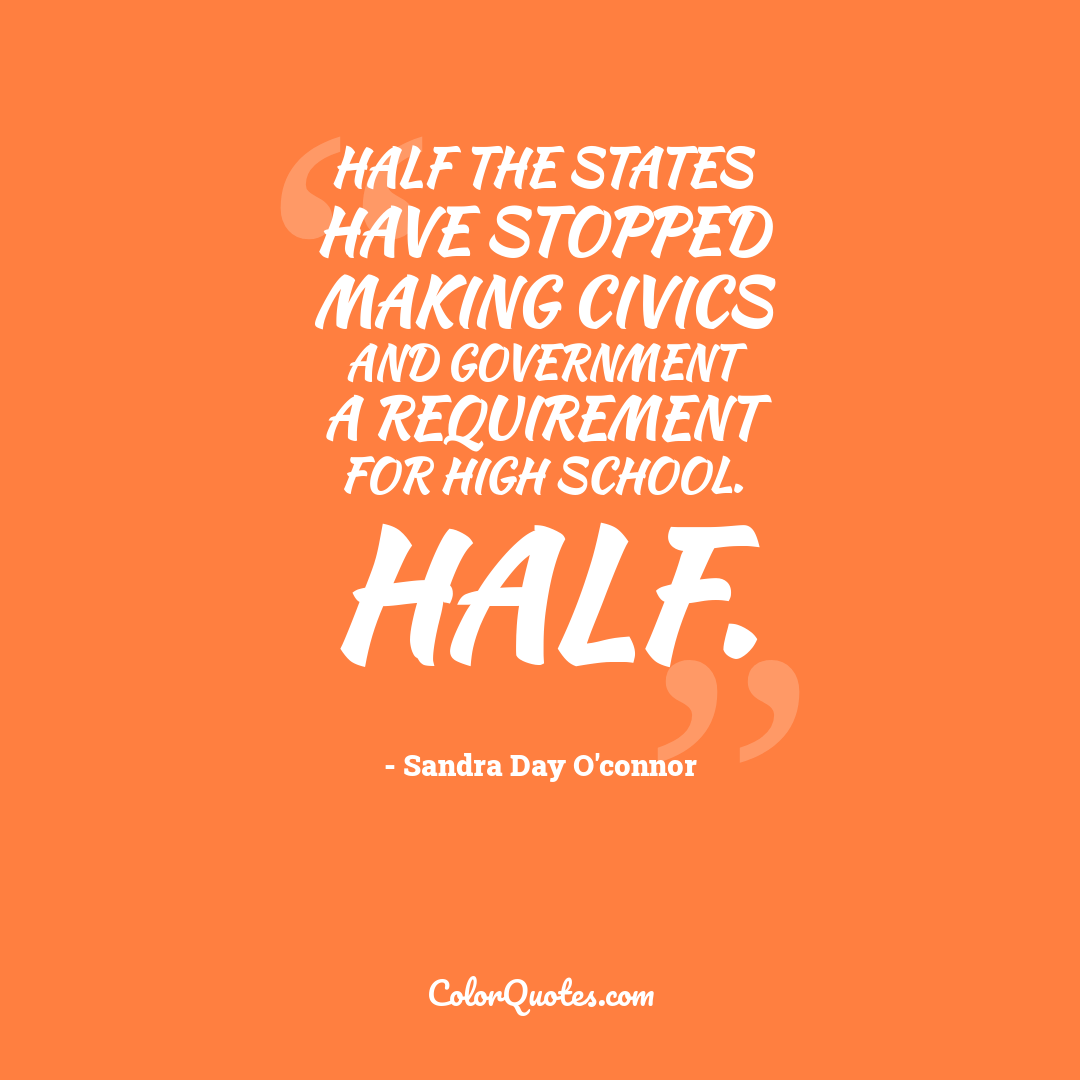 Half the states have stopped making civics and government a requirement for high school. Half.