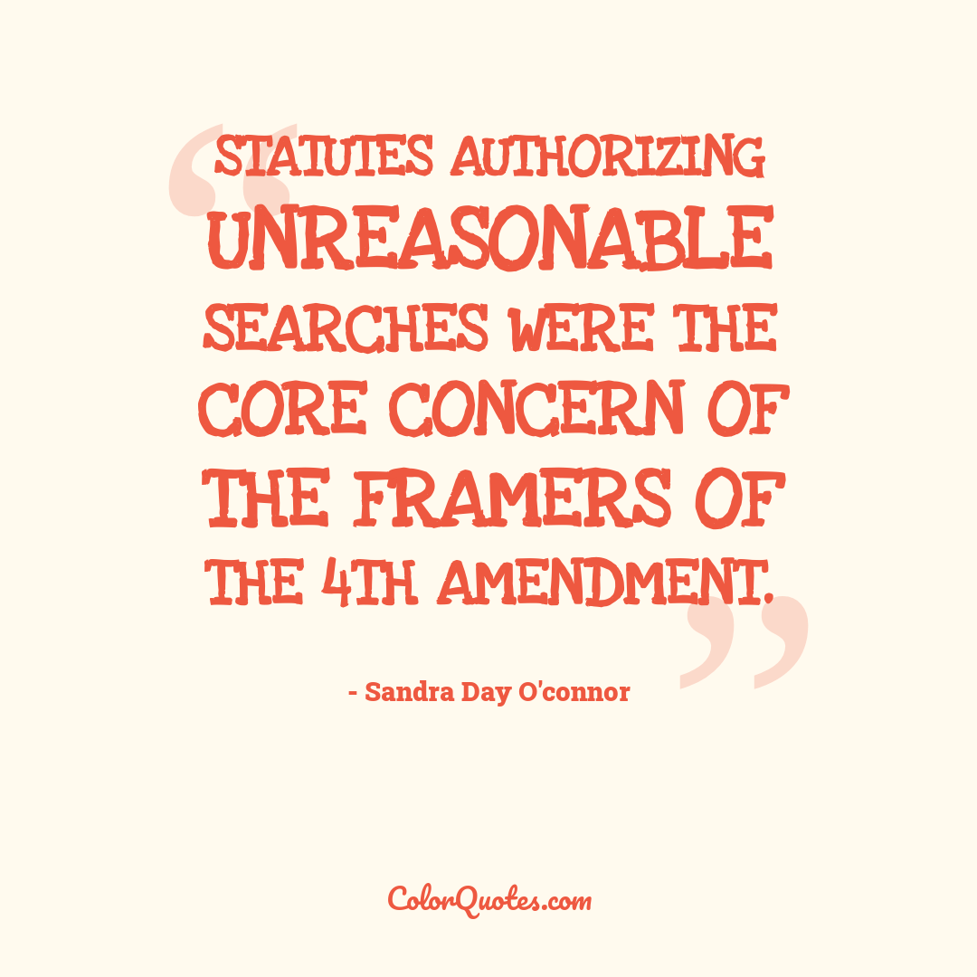 Statutes authorizing unreasonable searches were the core concern of the framers of the 4th Amendment.