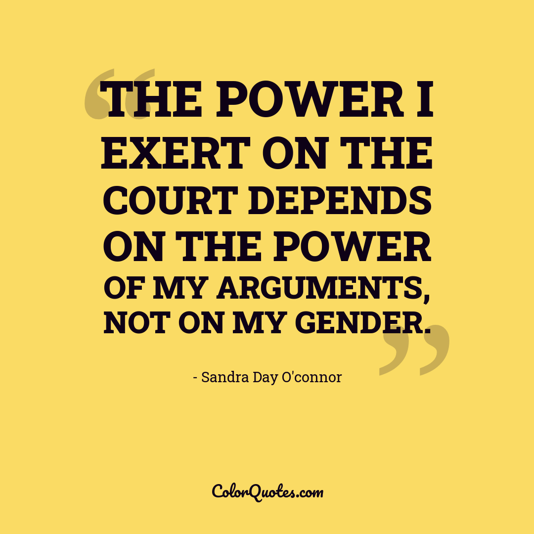 The power I exert on the court depends on the power of my arguments, not on my gender.