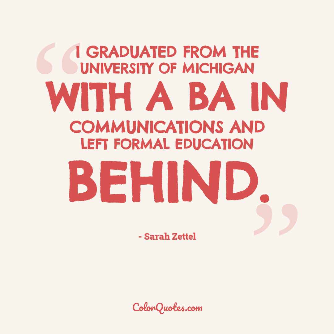 I graduated from the University of Michigan with a BA in Communications and left formal education behind.