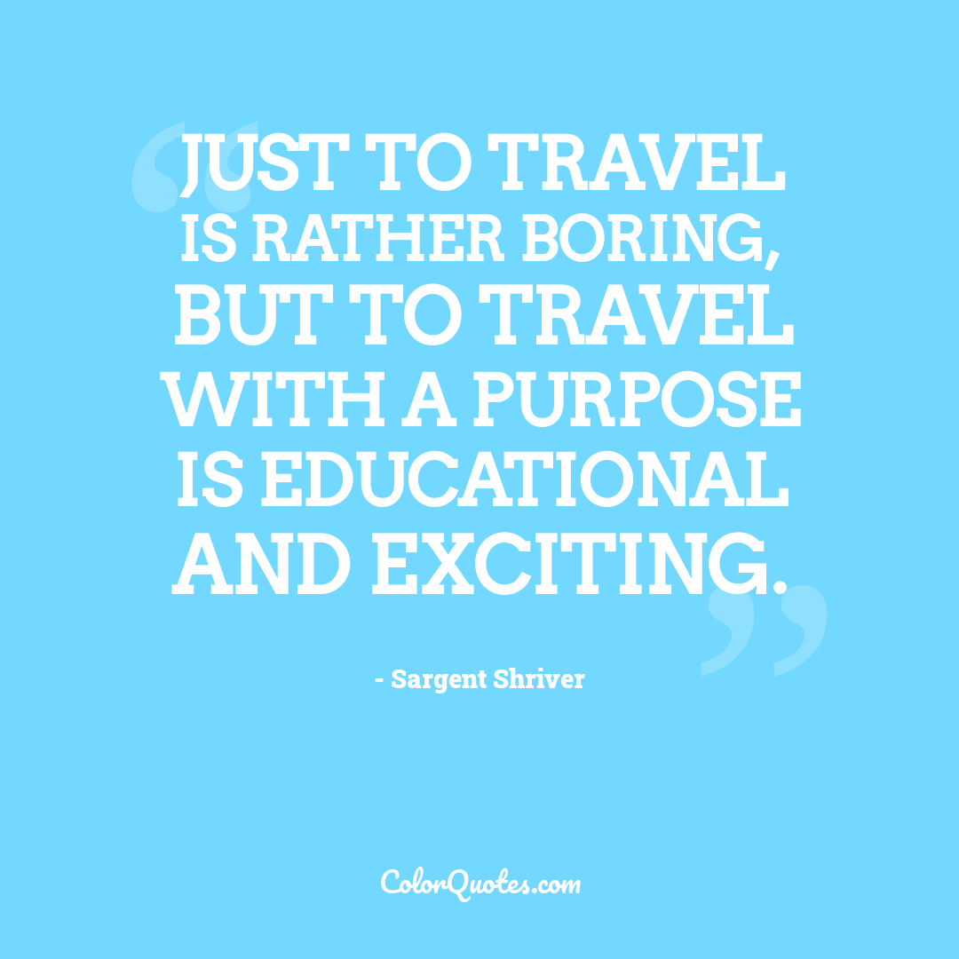 Just to travel is rather boring, but to travel with a purpose is educational and exciting.