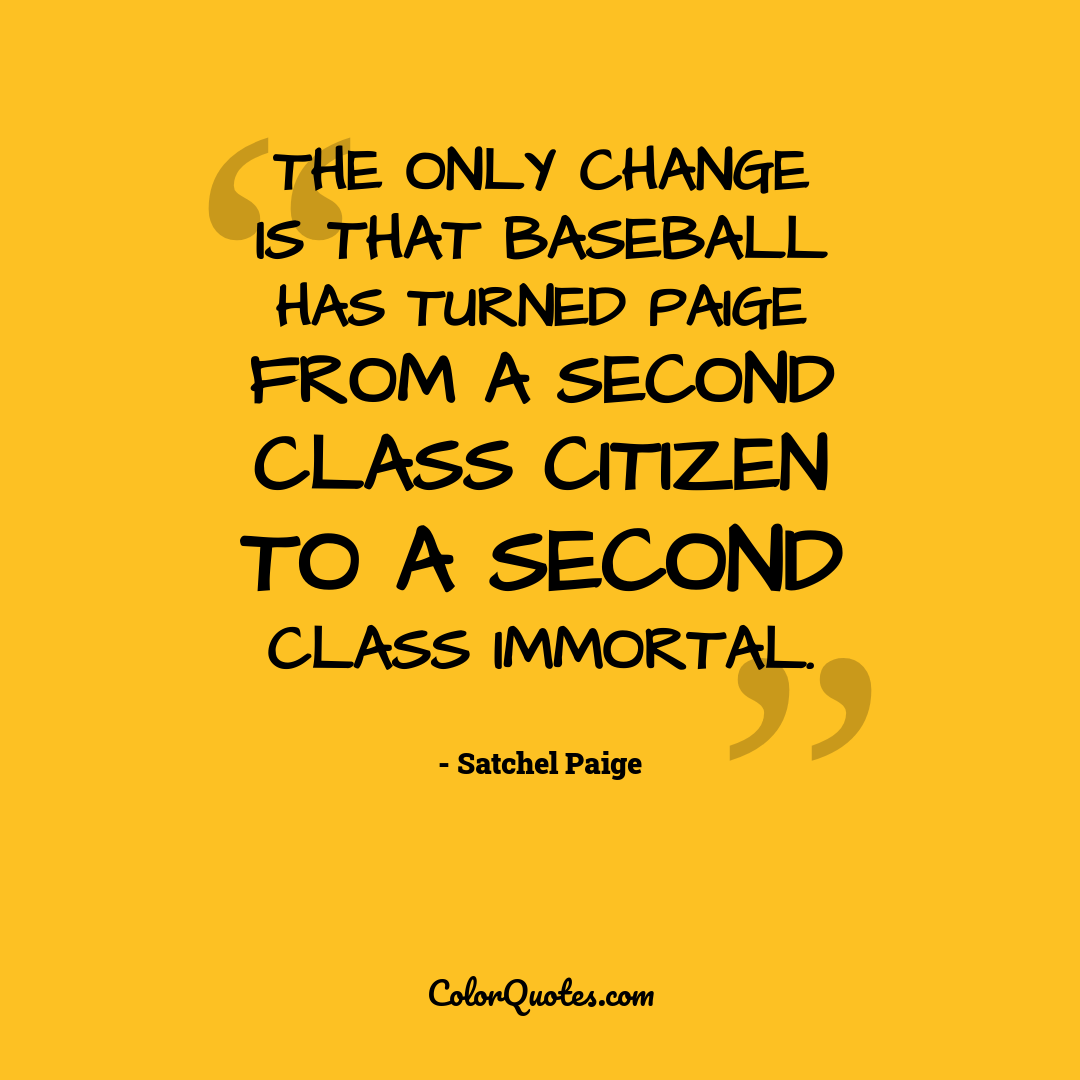 The only change is that baseball has turned Paige from a second class citizen to a second class immortal.