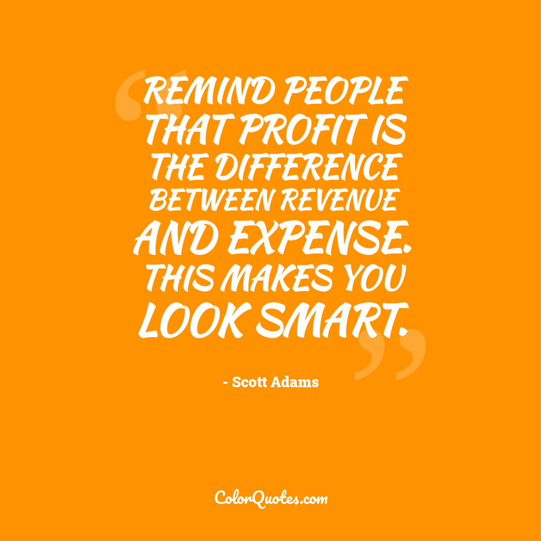 Remind people that profit is the difference between revenue and expense. This makes you look smart.