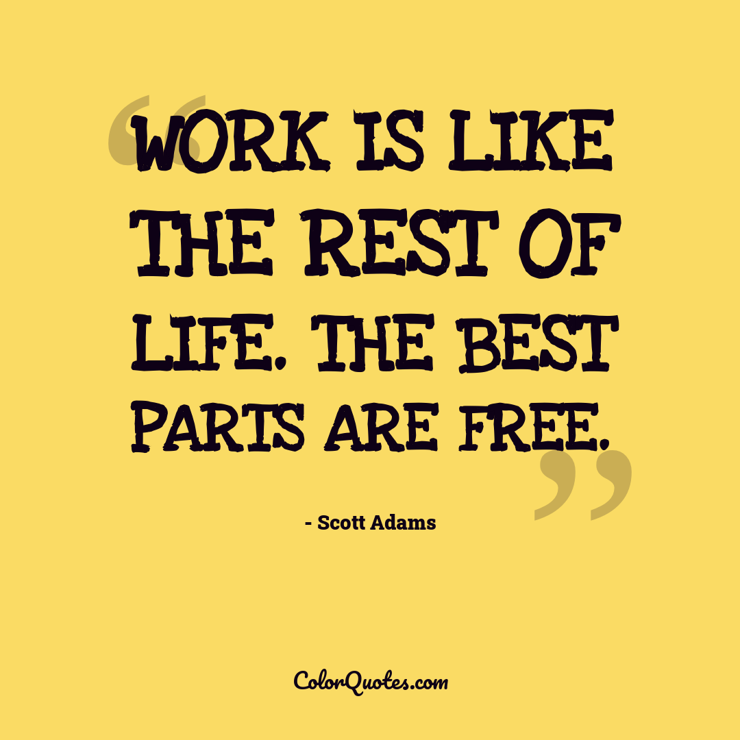 Work is like the rest of life. The best parts are free.
