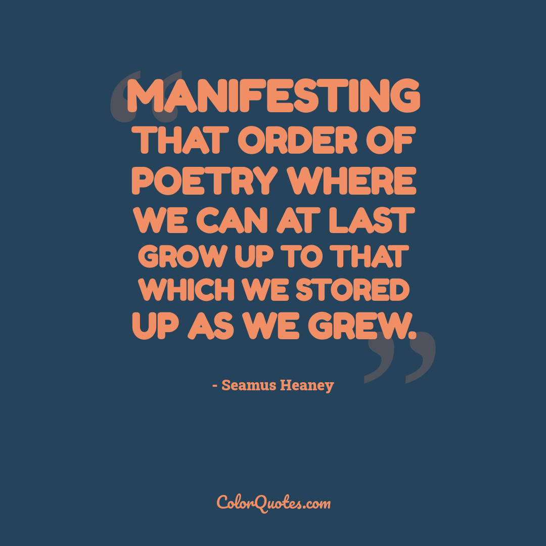 Manifesting that order of poetry where we can at last grow up to that which we stored up as we grew.