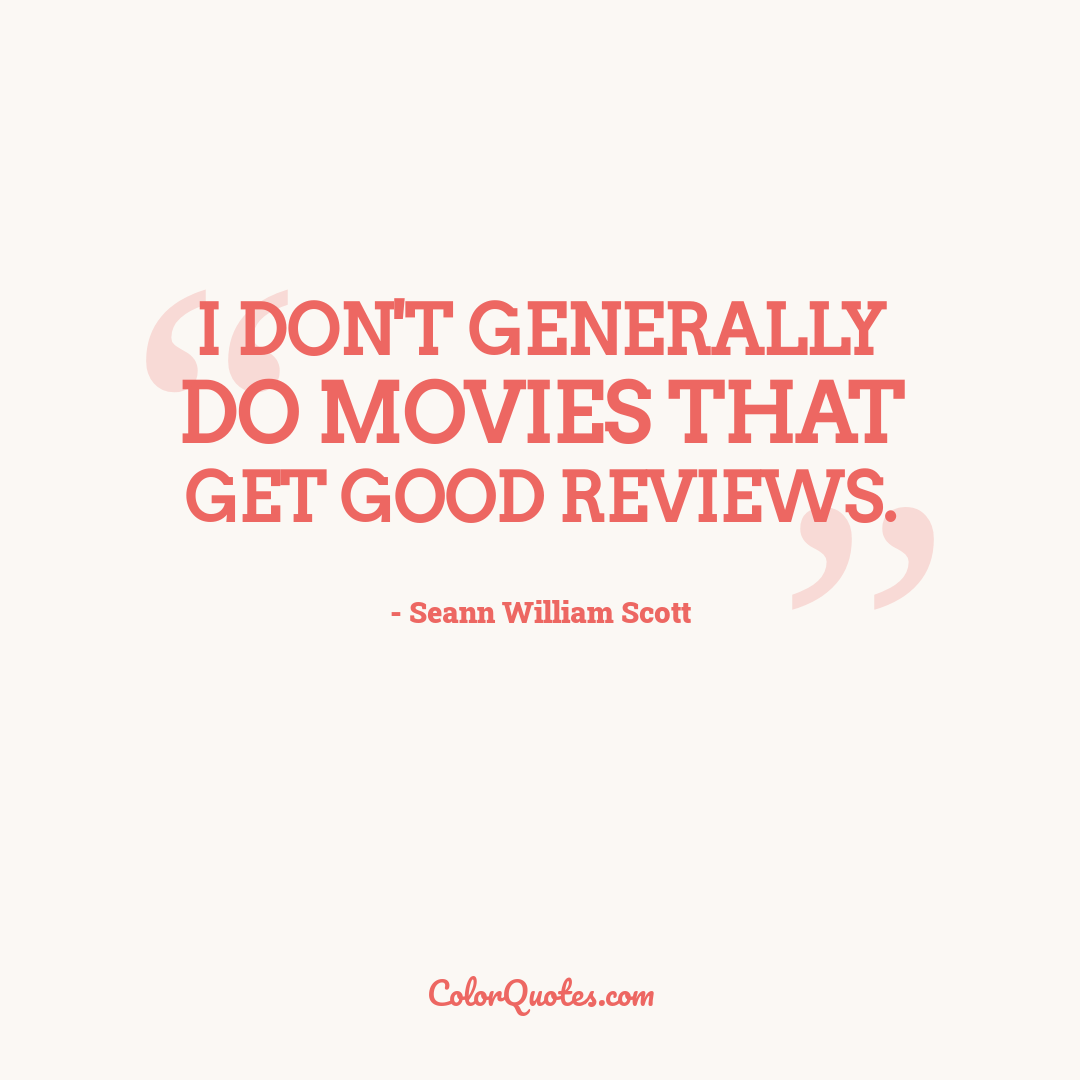I don't generally do movies that get good reviews.