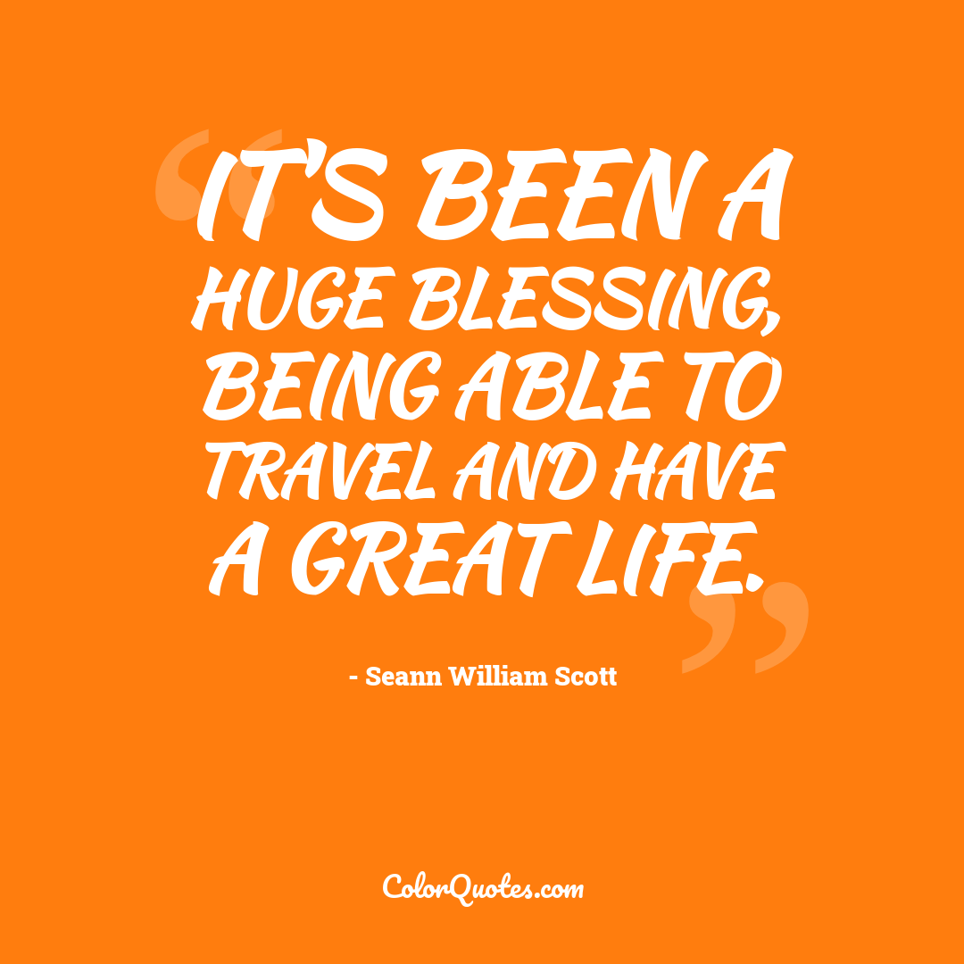 It's been a huge blessing, being able to travel and have a great life.