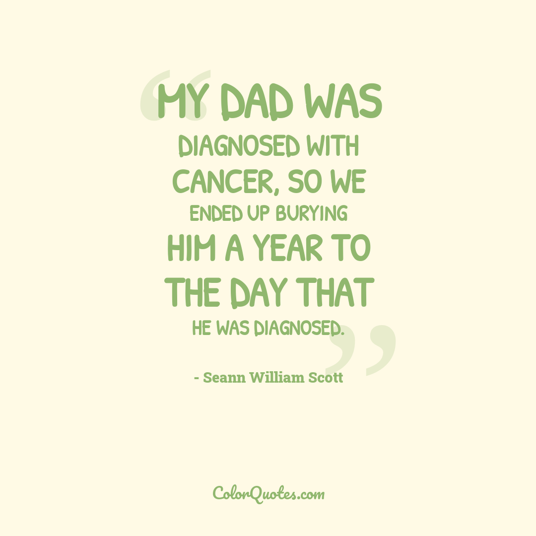 My dad was diagnosed with cancer, so we ended up burying him a year to the day that he was diagnosed.