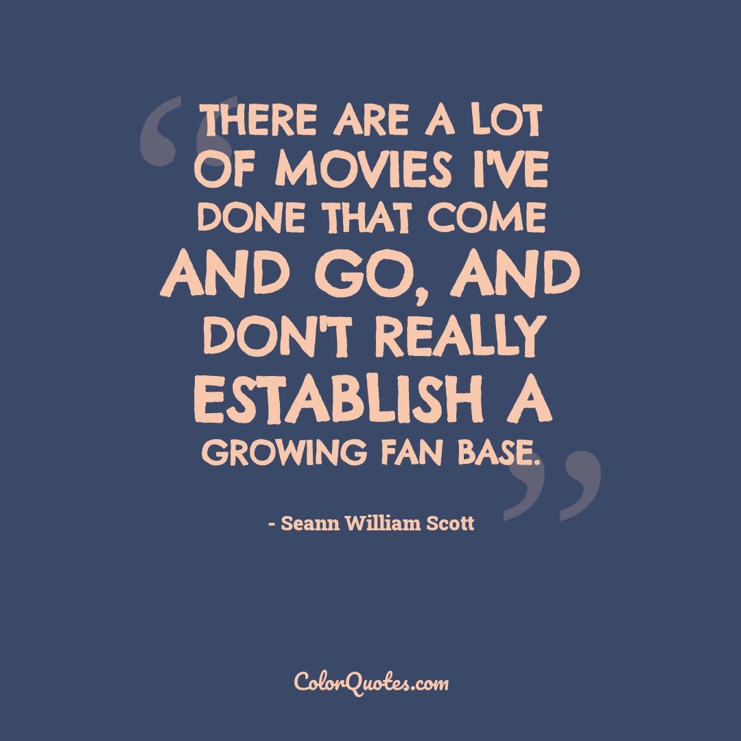 There are a lot of movies I've done that come and go, and don't really establish a growing fan base.