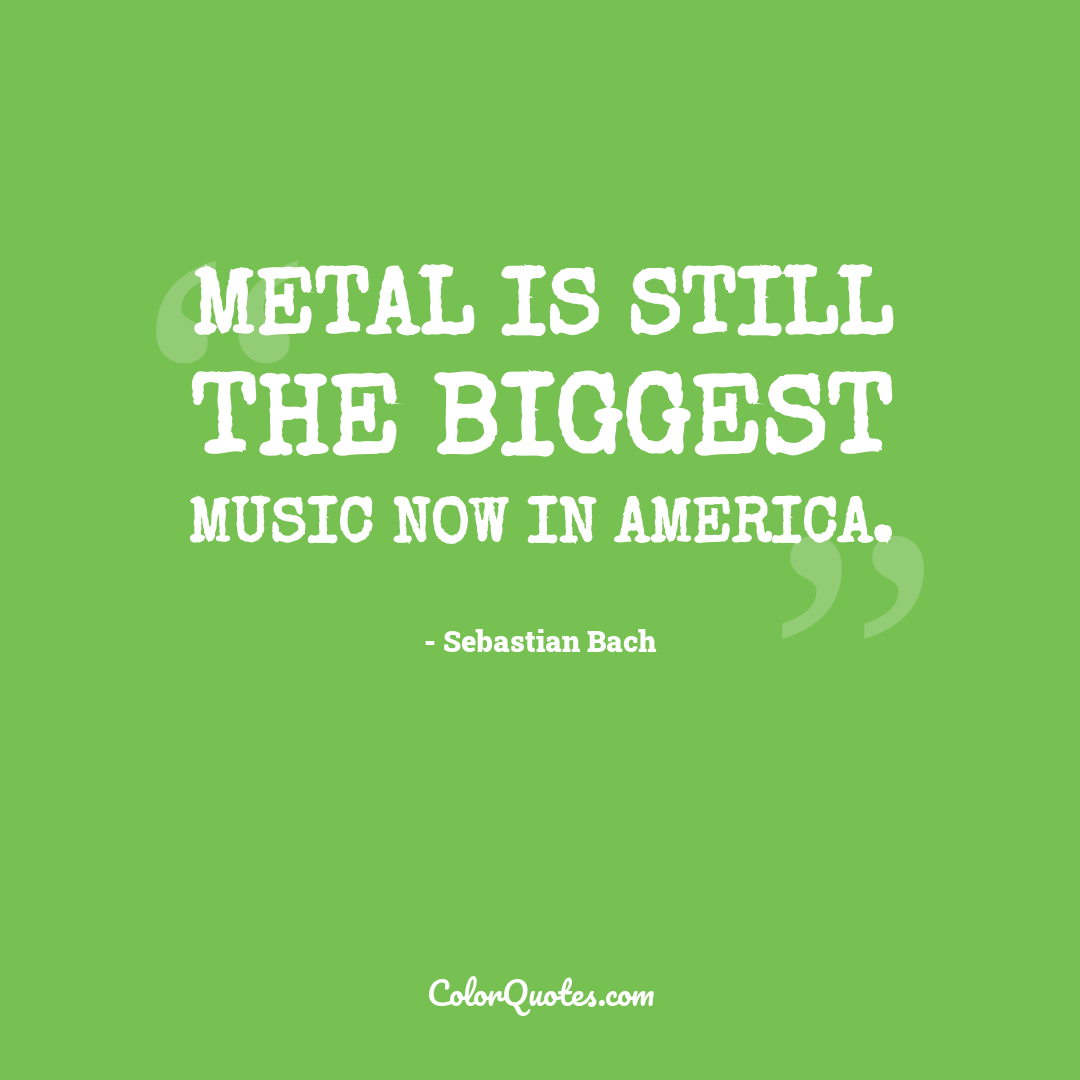 Metal is still the biggest music now in America.