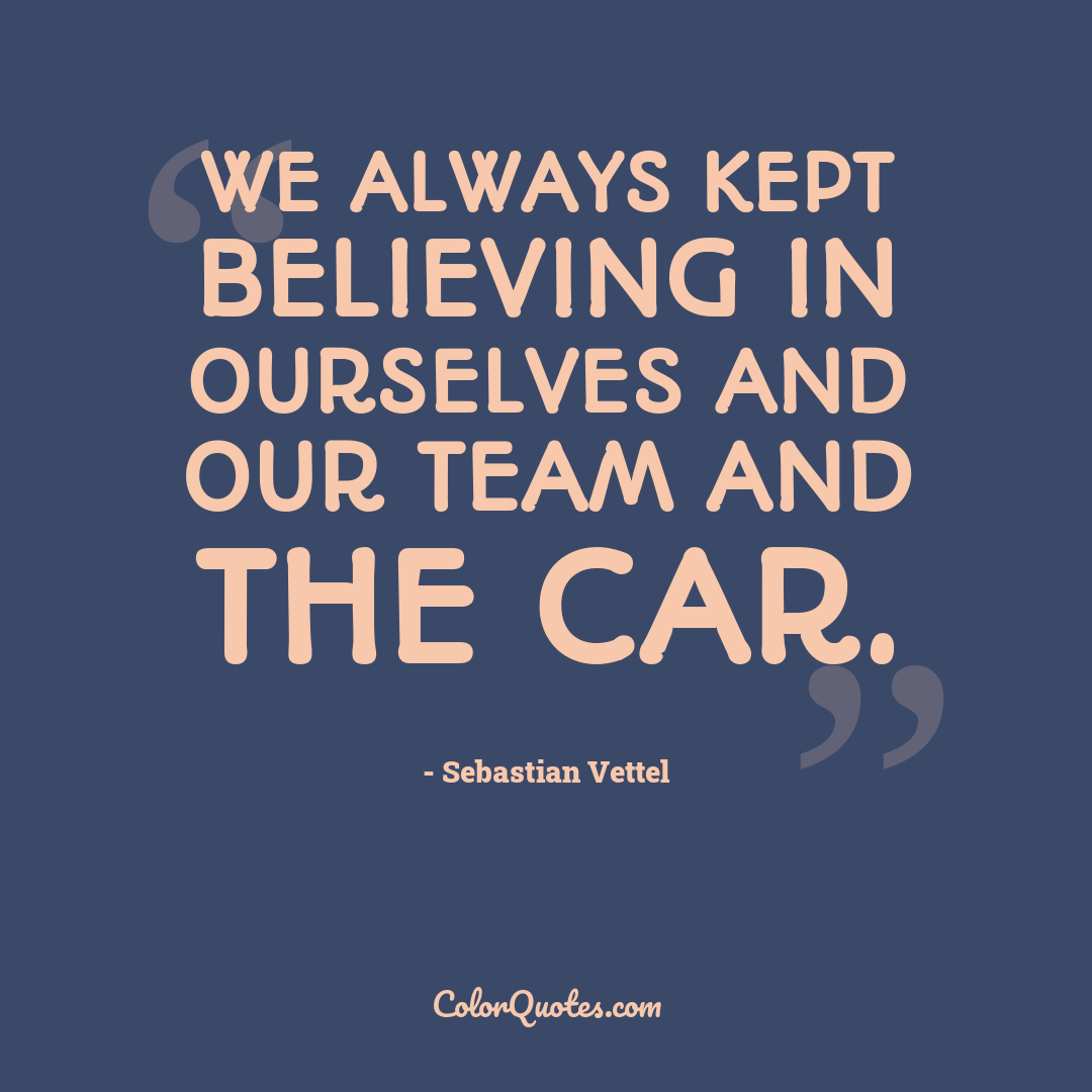 We always kept believing in ourselves and our team and the car.