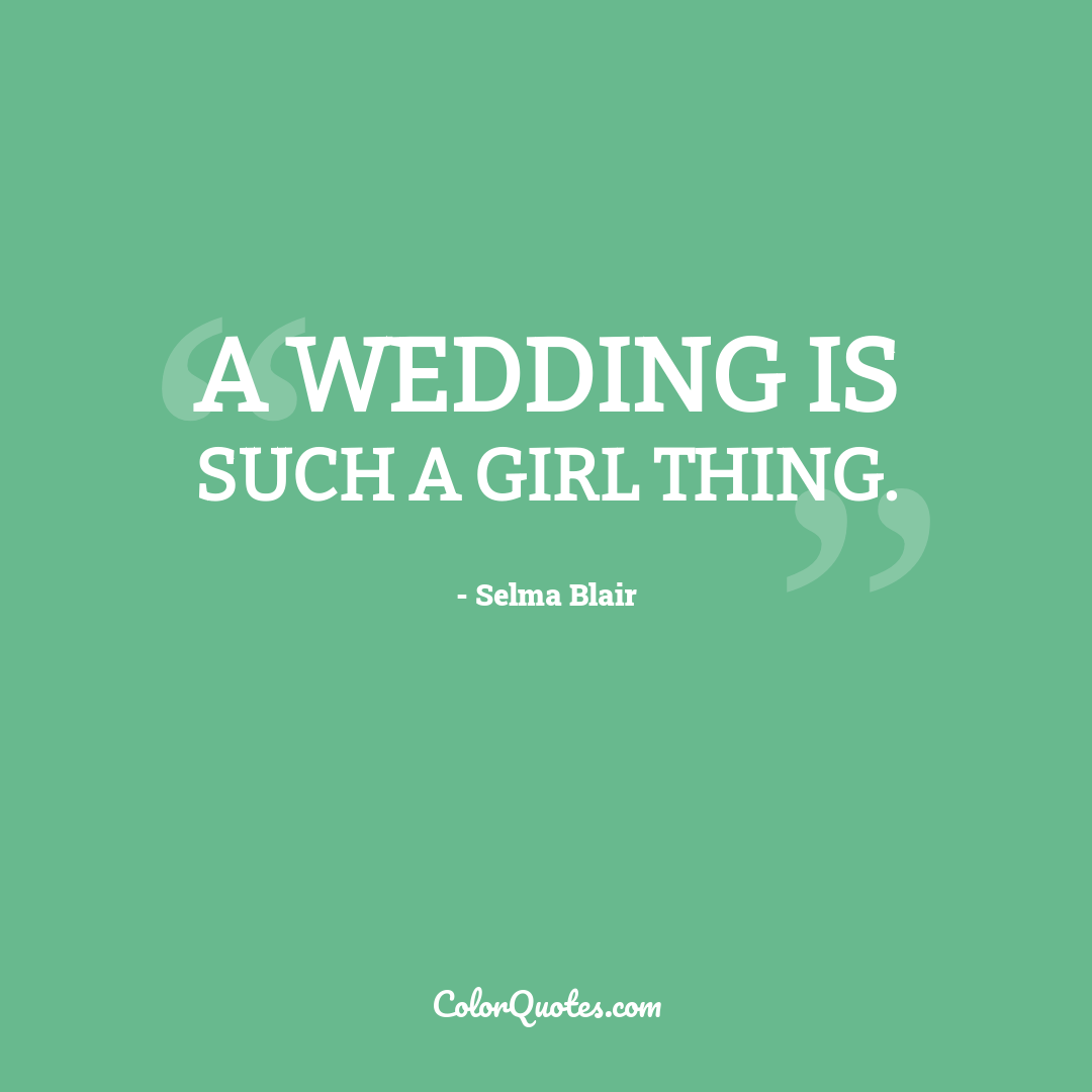 A wedding is such a girl thing.