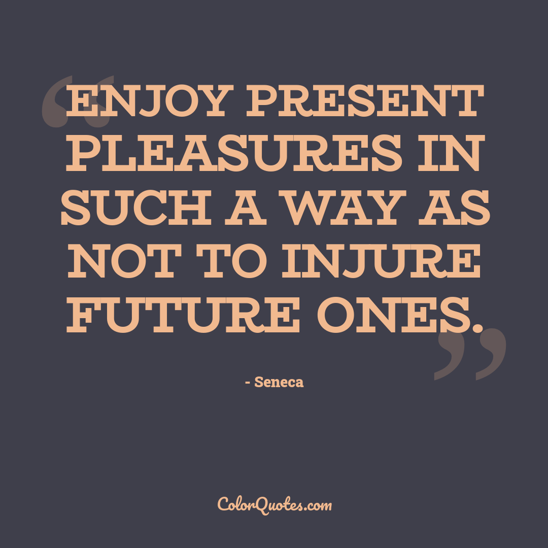 Enjoy present pleasures in such a way as not to injure future ones.