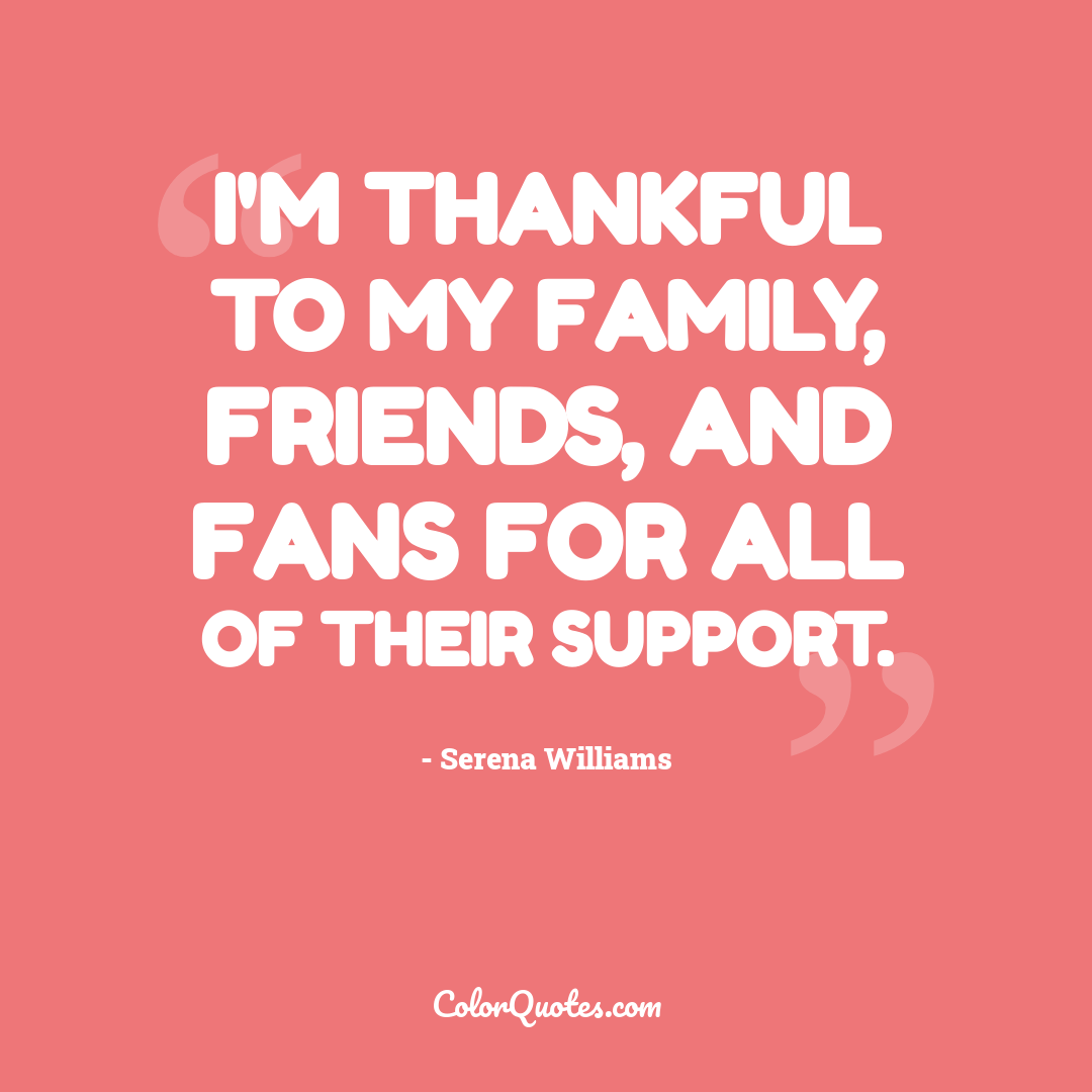 I'm thankful to my family, friends, and fans for all of their support.