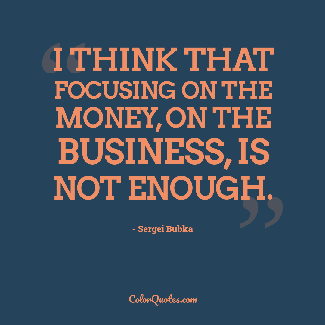 I think that focusing on the money, on the business, is not enough.