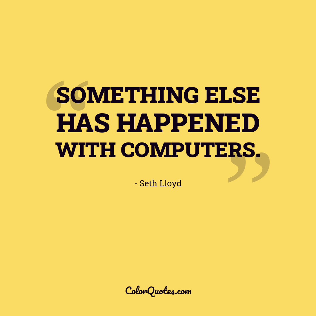 Something else has happened with computers. by Seth Lloyd