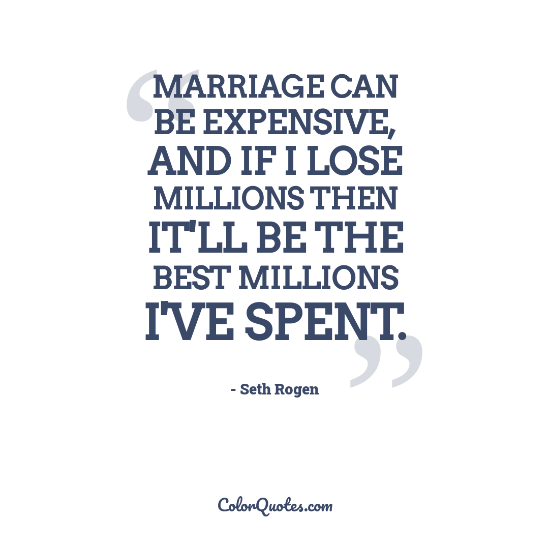 Marriage can be expensive, and if I lose millions then it'll be the best millions I've spent.