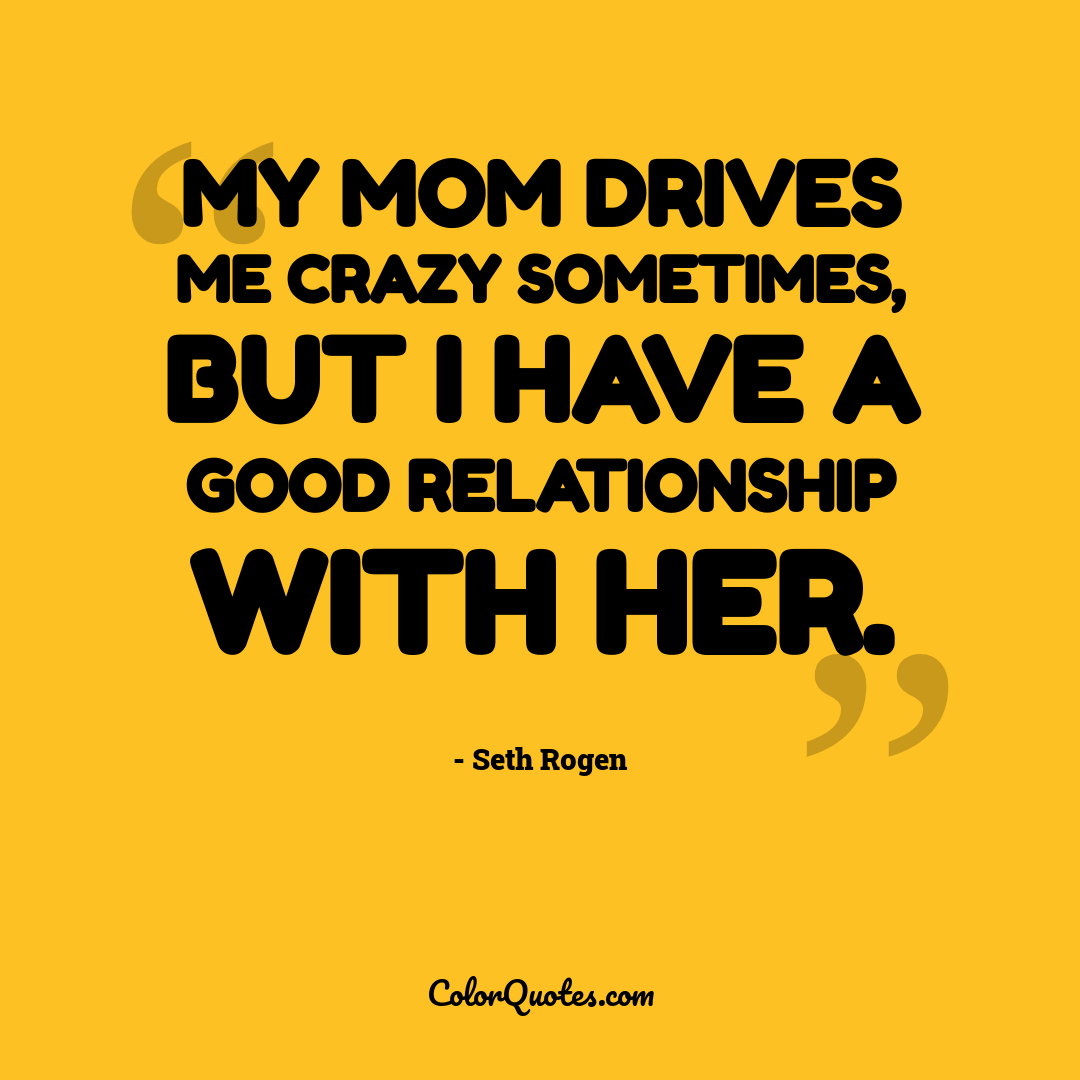 My mom drives me crazy sometimes, but I have a good relationship with her.