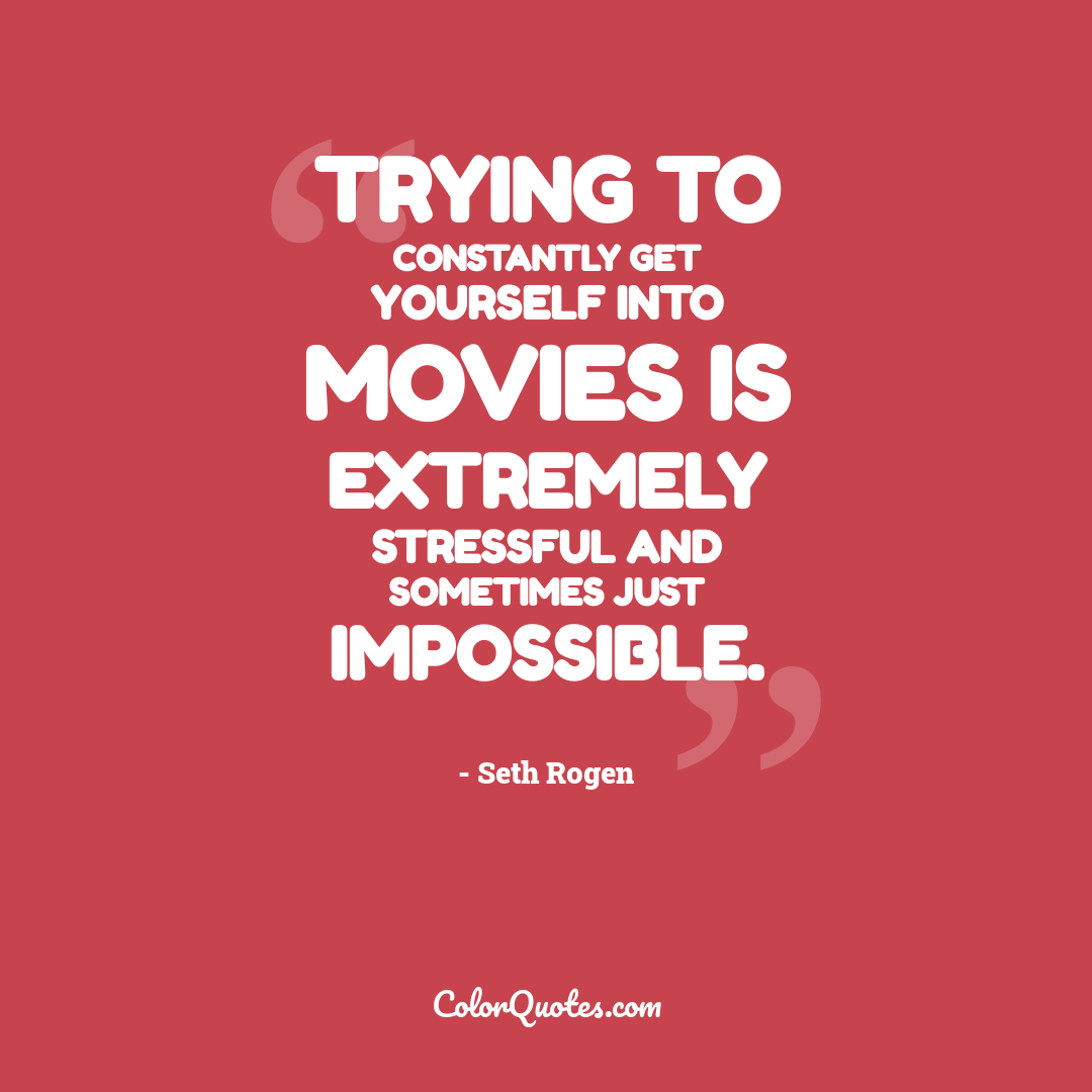 Trying to constantly get yourself into movies is extremely stressful and sometimes just impossible.