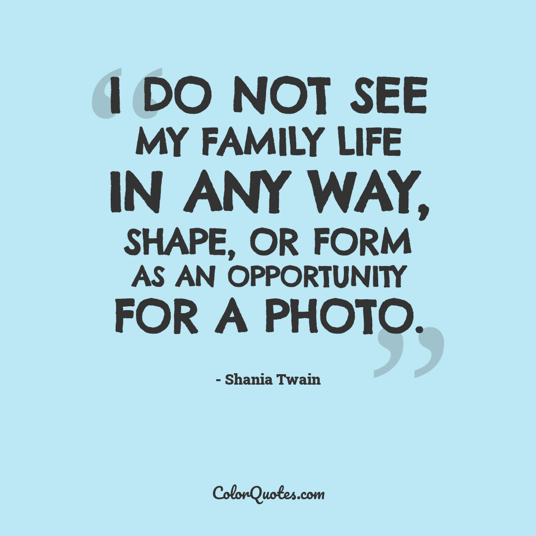 I do not see my family life in any way, shape, or form as an opportunity for a photo.