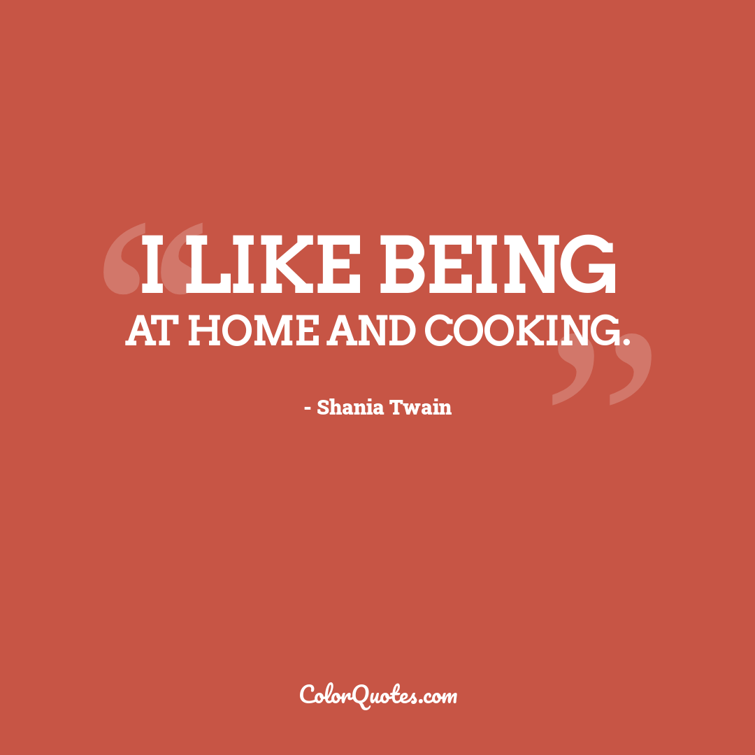 I like being at home and cooking.