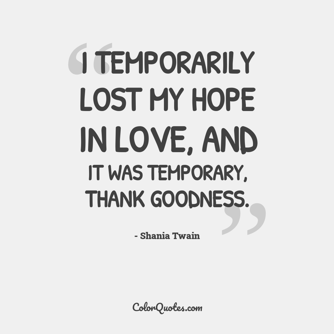 I temporarily lost my hope in love, and it was temporary, thank goodness.