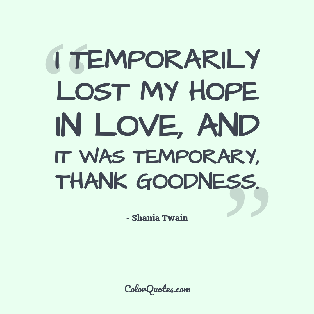 I temporarily lost my hope in love, and it was temporary, thank goodness. by Shania Twain