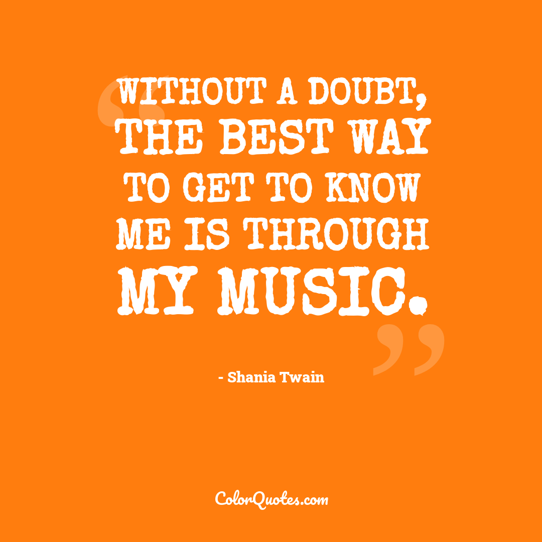 Without a doubt, the best way to get to know me is through my music.