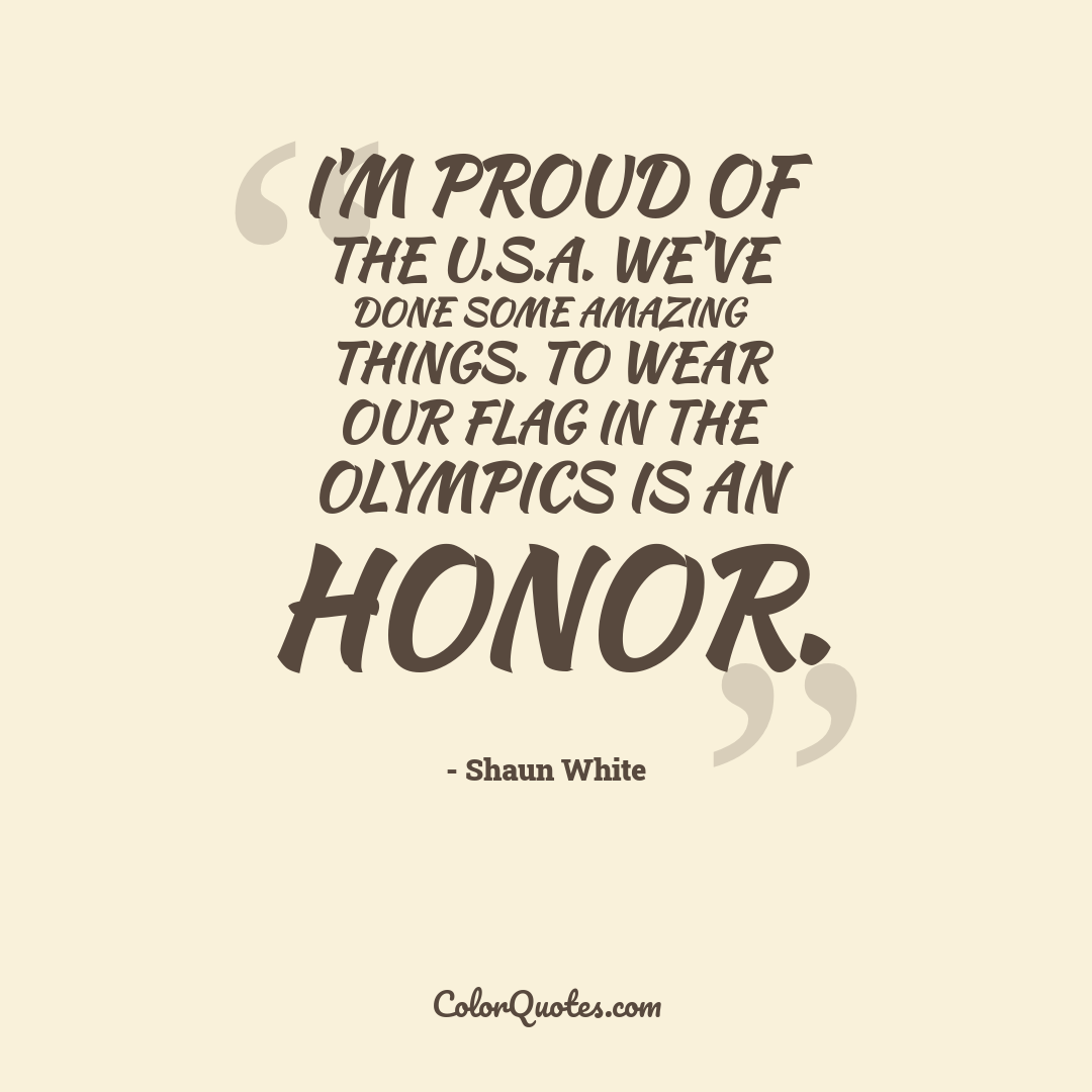 I'm proud of the U.S.A. We've done some amazing things. To wear our flag in the Olympics is an honor.