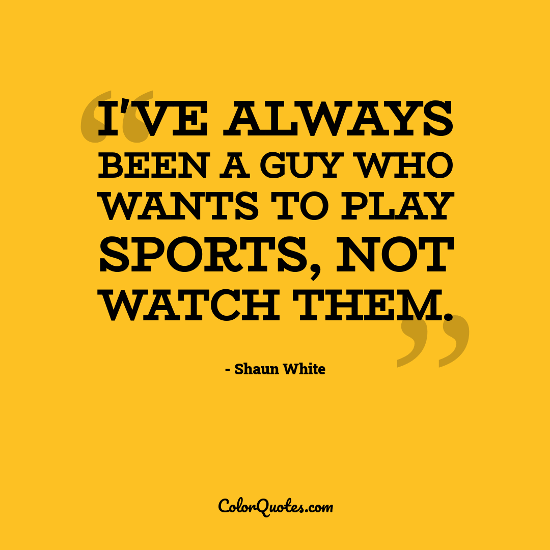 I've always been a guy who wants to play sports, not watch them.